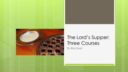 The Lord's Supper: Three Courses Dr. Rick Durst. 20 When you meet together as a group, it is not the Lord's Supper that you eat. 21 For as you eat, you.