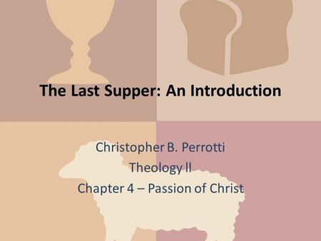 The Last Supper: An Introduction Christopher B. Perrotti Theology ll Chapter 4 – Passion of Christ.