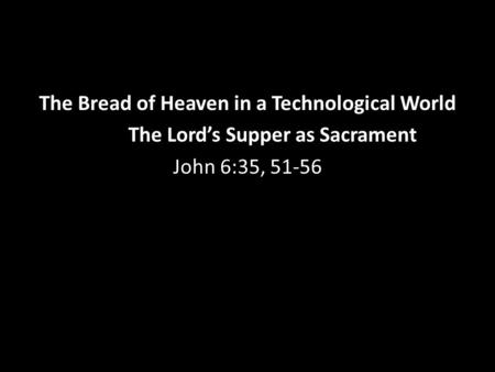 The Bread of Heaven in a Technological World The Lord's Supper as Sacrament John 6:35, 51-56.