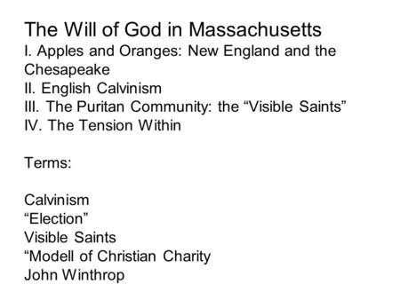 "The Will of God in Massachusetts I. Apples and Oranges: New England and the Chesapeake II. English Calvinism III. The Puritan Community: the ""Visible Saints"""