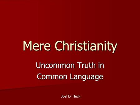 Mere Christianity Uncommon Truth in Common Language Joel D. Heck.