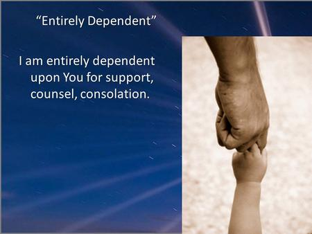 """Entirely Dependent"" I am entirely dependent upon You for support, counsel, consolation."