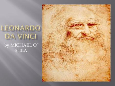 By MICHAEL O' SHEA.  Leonardo Da Vinci was one of the greatest artists of the Renaissence  Leonardo was born in 1452 in Vinci,Florence  His talent.