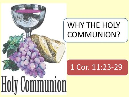 "1 Cor. 11:23-29 WHY THE HOLY COMMUNION?. Introduction  A little girl asked her mother, ""Why do cut the ends off the meat before you cook?""  The mother."
