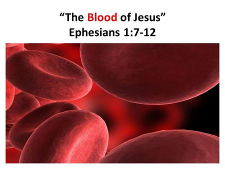 """The Blood of Jesus"" Ephesians 1:7-12. ""The Blood of Jesus"" 1.Blood is an interesting biological property. 2.Normally, 7-8% of human body weight is from."