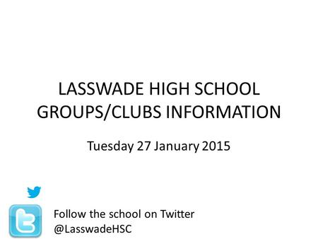 LASSWADE HIGH SCHOOL GROUPS/CLUBS INFORMATION Tuesday 27 January 2015 Follow the school on