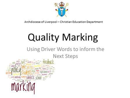 Quality Marking Using Driver Words to inform the Next Steps Archdiocese of Liverpool – Christian Education Department.