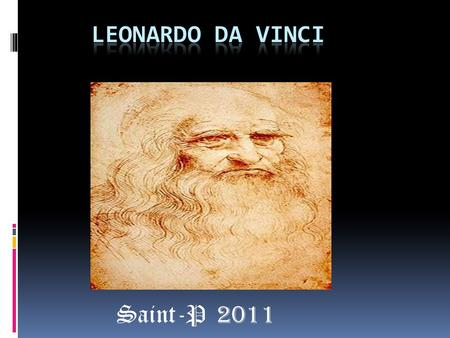 Saint-P 2011  Leonardo di ser Piero da Vinci (April 15, 1452 – May 2,1519) was an Italian Rennisiance polymath:painter, sculptor, architect, musician,