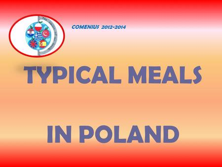 TYPICAL MEALS IN POLAND COMENIUS 2012-2014. WEEKDAY BREAKFAST around 7 o'clock - sandwich with cheese or ham -cornflakes with milk -tea or coffee.