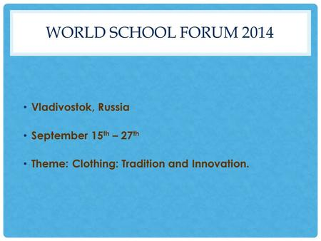 WORLD SCHOOL FORUM 2014 Vladivostok, Russia September 15 th – 27 th Theme: Clothing: Tradition and Innovation.