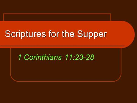 Scriptures for the Supper 1 Corinthians 11:23-28.