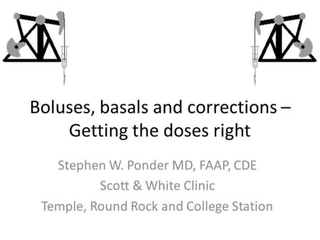 Boluses, basals and corrections – Getting the doses right Stephen W. Ponder MD, FAAP, CDE Scott & White Clinic Temple, Round Rock and College Station.