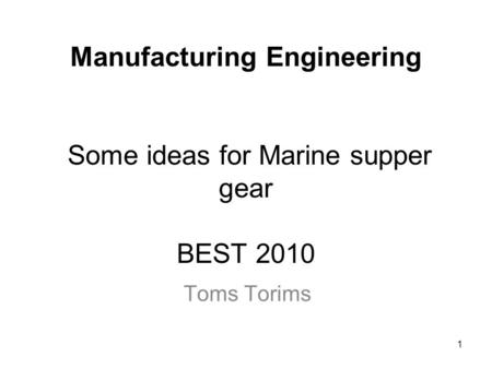 1 Manufacturing Engineering Some ideas for Marine supper gear BEST 2010 Toms Torims.