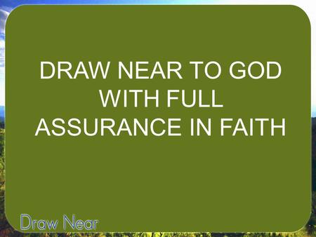 "DRAW NEAR TO GOD WITH FULL ASSURANCE IN FAITH. Hebrews 10:19-23- ""Therefore, brothers, since we have confidence to enter the Most Holy Place by the blood."