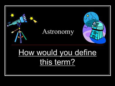 Astronomy How would you define this term?. Astronomy The study of everything beyond Earth!