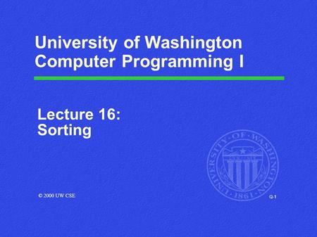 Q-1 University of Washington Computer Programming I Lecture 16: Sorting © 2000 UW CSE.
