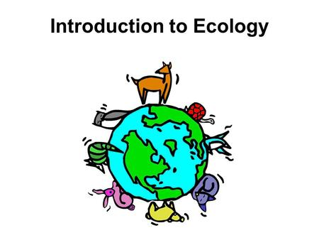 Introduction to Ecology. Ecology is the scientific study of interactions among organisms and between organisms and their environment.