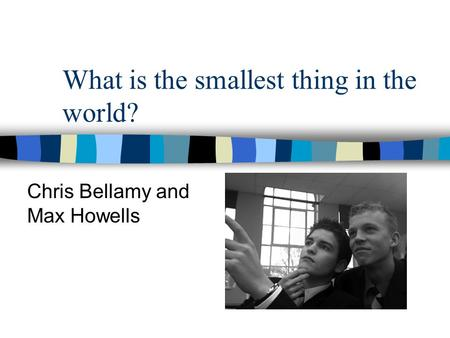 What is the smallest thing in the world? Chris Bellamy and Max Howells.