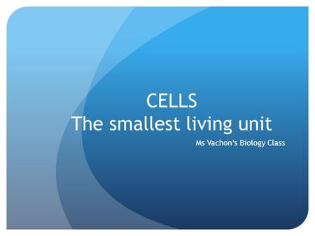CELLS The smallest living unit Ms Vachon's Biology Class.
