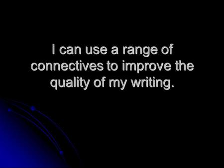 I can use a range of connectives to improve the quality of my writing.