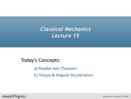 Classical Mechanics Lecture 15 Today's Concepts: a) Parallel Axis Theorem b) Torque & Angular Acceleration Mechanics Lecture 15, Slide 1.