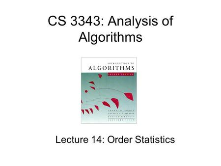CS 3343: Analysis of Algorithms Lecture 14: Order Statistics.
