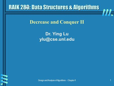Design and Analysis of Algorithms – Chapter 41 Decrease and Conquer II Dr. Ying Lu RAIK 283: Data Structures & Algorithms.