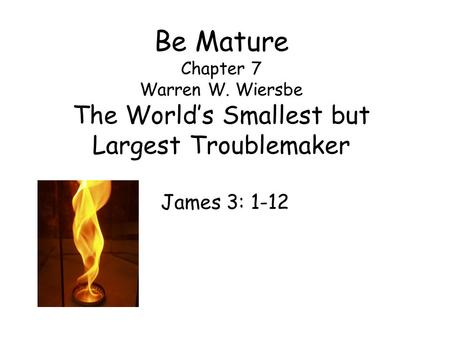 Be Mature Chapter 7 Warren W. Wiersbe The World's Smallest but Largest Troublemaker James 3: 1-12.
