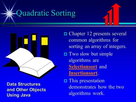   Chapter 12 presents several common algorithms for sorting an array of integers.   Two slow but simple algorithms are Selectionsort and Insertionsort.