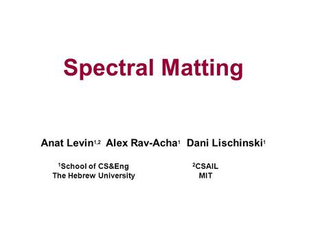 Spectral Matting Anat Levin 1,2 Alex Rav-Acha 1 Dani Lischinski 1 1 School of CS&Eng The Hebrew University 2 CSAIL MIT.