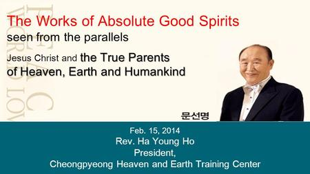 Feb. 15, 2014 Rev. Ha Young Ho President, Cheongpyeong Heaven and Earth Training Center The Works of Absolute Good Spirits seen from the parallels the.