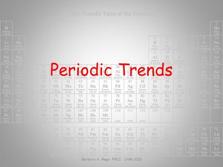 Periodic Trends Barbara A. Gage PGCC CHM 1010. Atomic Properties Depend on: – Number of protons – attractive nuclear force – Number of electrons – shielding.