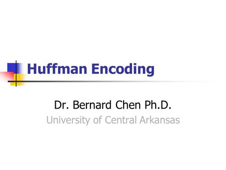 Huffman Encoding Dr. Bernard Chen Ph.D. University of Central Arkansas.