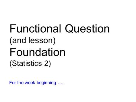 Functional Question (and lesson) Foundation (Statistics 2) For the week beginning ….