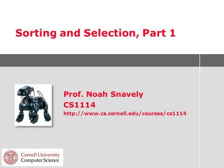 Sorting and Selection, Part 1 Prof. Noah Snavely CS1114