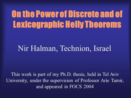 On the Power of Discrete and of Lexicographic Helly Theorems Nir Halman, Technion, Israel This work is part of my Ph.D. thesis, held in Tel Aviv University,