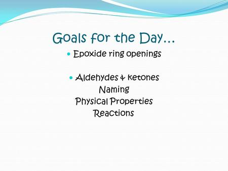 Goals for the Day… Epoxide ring openings Aldehydes & ketones Naming Physical Properties Reactions.