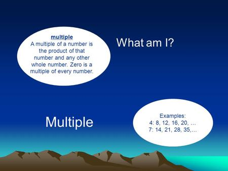 Multiple A multiple of a number is the product of that number and any other whole number. Zero is a multiple of every number. What am I? Examples: 4: 8,