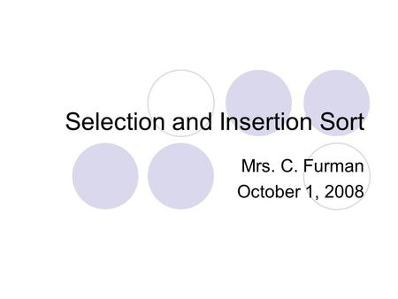 Selection and Insertion Sort Mrs. C. Furman October 1, 2008.