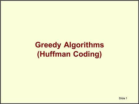 Greedy Algorithms (Huffman Coding) Slide 1. Huffman Coding A technique to compress data effectively –Usually between 20%-90% compression Lossless compression.