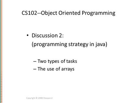 CS102--Object Oriented Programming Discussion 2: (programming strategy in java) – Two types of tasks – The use of arrays Copyright © 2008 Xiaoyan Li.