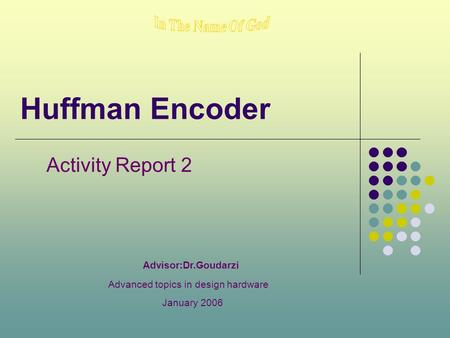 Huffman Encoder Activity Report 2 Advisor:Dr.Goudarzi Advanced topics in design hardware January 2006.