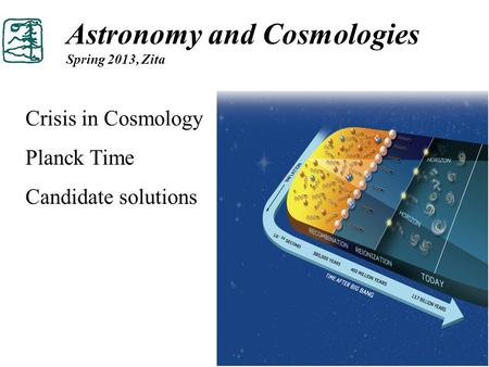 Astronomy and Cosmologies Spring 2013, Zita Crisis in Cosmology Planck Time Candidate solutions.