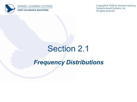 Section 2.1 Frequency Distributions HAWKES LEARNING SYSTEMS math courseware specialists Copyright © 2008 by Hawkes Learning Systems/Quant Systems, Inc.