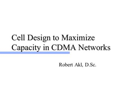 Cell Design to Maximize Capacity in CDMA Networks Robert Akl, D.Sc.