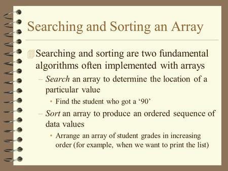 Searching and Sorting an Array 4 Searching and sorting are two fundamental algorithms often implemented with arrays –Search an array to determine the location.