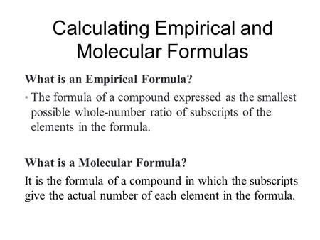 Calculating Empirical and Molecular Formulas What is an Empirical Formula? The formula of a compound expressed as the smallest possible whole-number ratio.