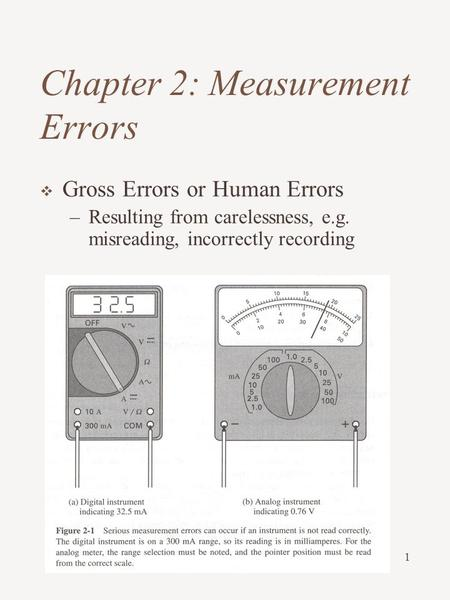 1 Chapter 2: Measurement Errors  Gross Errors or Human Errors –Resulting from carelessness, e.g. misreading, incorrectly recording.
