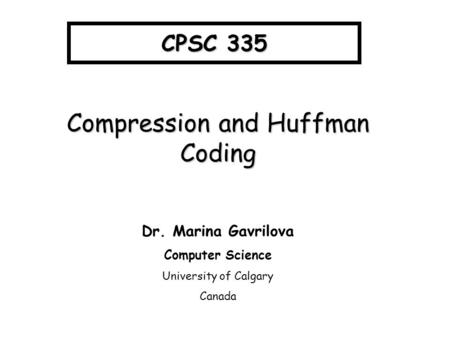 CPSC 335 Compression and Huffman Coding Dr. Marina Gavrilova Computer Science University of Calgary Canada.