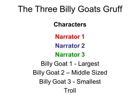 Characters Narrator 1 Narrator 2 Narrator 3 Billy Goat 1 - Largest Billy Goat 2 – Middle Sized Billy Goat 3 - Smallest Troll The Three Billy Goats Gruff.